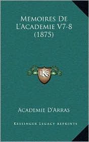 Memoires De L'Academie V7-8 (1875) - Academie Academie D'Arras