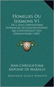 Homelies Ou Sermons V1: De S. Jean Chrysostome Patriarche De Constantinople Qui Contiennent Son Commentaire (1685) - Jean Chrysostome, Antoine De Marsilly (Editor)