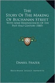 The Story Of The Making Of Buchanan Street: With Some Reminiscences Of The Past Half Century (1885) - Daniel Frazer