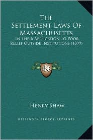 The Settlement Laws Of Massachusetts: In Their Application To Poor Relief Outside Institutions (1899) - Henry Shaw