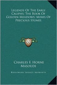 Legends Of The Early Caliphs; The Book Of Golden Meadows; Mines Of Precious Stones - Charles F. Horne (Editor), Masoudi