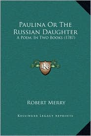 Paulina Or The Russian Daughter: A Poem, In Two Books (1787) - Robert Merry