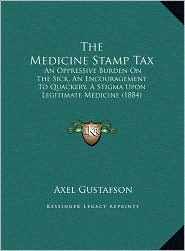 The Medicine Stamp Tax: An Oppressive Burden On The Sick, An Encouragement To Quackery, A Stigma Upon Legitimate Medicine (1884) - Axel Gustafson