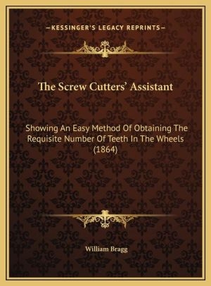 The Screw Cutters' Assistant: Showing An Easy Method Of Obtaining The Requisite Number Of Teeth In The Wheels (1864) - William Bragg