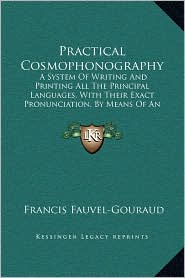 Practical Cosmophonography: A System Of Writing And Printing All The Principal Languages, With Their Exact Pronunciation, By Means Of An Original Universal Phonetic Alphabet (1849) - Francis Fauvel-Gouraud