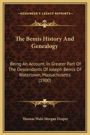 The Bemis History And Genealogy: Being An Account, In Greater Part Of The Descendants Of Joseph Bemis Of Watertown, Massachusetts (1900) - Thomas Waln Morgan Draper