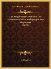 Die Aufgabe Der Geschichte Der Alttestamentlichen Auslegung in Der Gegenwart (1876)
