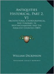 Antiquities Historical, Part 2, V1: Architectural, Chorographical, and Itinerary, in Nottinghamsarchitectural, Chorographical, and Itinerary, in Notti - William Dickinson