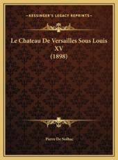 Le Chateau de Versailles Sous Louis XV (1898) Le Chateau de Versailles Sous Louis XV (1898) - Pierre De Nolhac