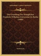 Die Grundung Der Koniglichen Friedrich-Wilhelms-Universitat Die Grundung Der Koniglichen Friedrich-Wilhelms-Universitat Zu Berlin (1860) Zu Berlin (1860) - Rudolf Kopke