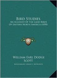 Bird Studies: An Account Of The Land Birds Of Eastern North America (1898) - William Earl Dodge Scott