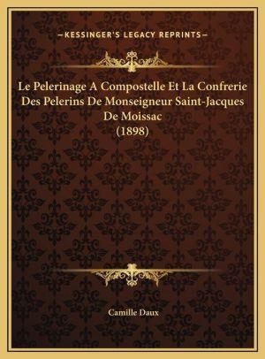 Le Pelerinage a Compostelle Et La Confrerie Des Pelerins de Le Pelerinage a Compostelle Et La Confrerie Des Pelerins de Monseigneur Saint-Jacques de M
