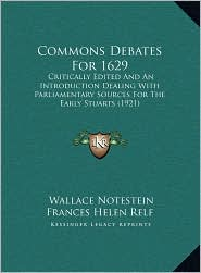 Commons Debates For 1629: Critically Edited And An Introduction Dealing With Parliamentary Sources For The Early Stuarts (1921) - Wallace Notestein (Editor), Frances Helen Frances Helen Relf (Editor)