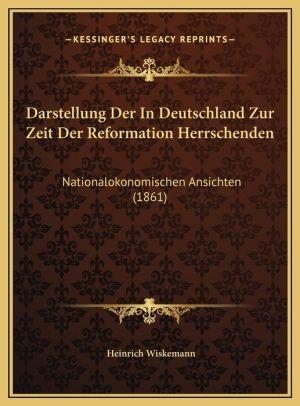Darstellung Der In Deutschland Zur Zeit Der Reformation Herrschenden: Nationalokonomischen Ansichten (1861)