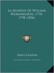 La Jeunesse de William Wordsworth, 1770-1798 (1896) La Jeunesse de William Wordsworth, 1770-1798 (1896) - Emile Legouis