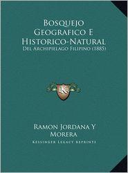 Bosquejo Geografico E Historico-Natural: del Archipielago Filipino (1885) - Ramon Jordana y. Morera