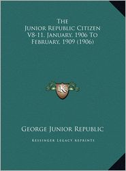 The Junior Republic Citizen V8-11, January, 1906 To February, 1909 (1906) - George Junior George Junior Republic