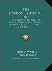 The London Lancet V1, 1845: A Journal Of British And Foreign Medical And Chemical Science, Criticism, Literature And News (1845) - Thomas Wakley (Editor), Henry Bennet (Editor)