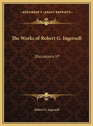 The Works of Robert G. Ingersoll: Discussions V7 - Robert Green Ingersoll