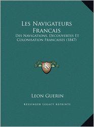 Les Navigateurs Francais: Des Navigations, Decouvertes Et Colonisation Francaises (1847) - Leon Guerin