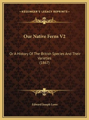 Our Native Ferns V2: Or A History Of The British Species And Their Varieties (1867)