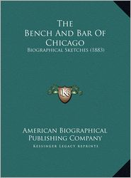 The Bench And Bar Of Chicago: Biographical Sketches (1883) - American Biographical American Biographical Publishing Company