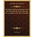 The High and Deep Searching Out of the Threefold Life of Manthe High and Deep Searching Out of the Threefold Life of Man Through or According to the Three Principles Through or According to the Three Principles - Jacob Boehme
