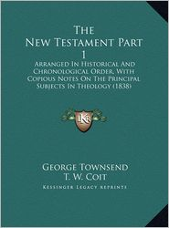 The New Testament Part 1 the New Testament Part 1: Arranged in Historical and Chronological Order, with Copiousarranged in Historical and Chronologica - George Townsend, T. W. Coit (Editor)