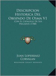 Descripcion Historica del Obispado de Osma V1 Descripcion Historica del Obispado de Osma V1: Con El Catalogo de Sus Prelados (1788) Con El Catalogo de