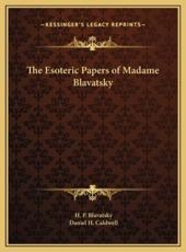 The Esoteric Papers of Madame Blavatsky the Esoteric Papers of Madame Blavatsky - Helena Petrovna Blavatsky