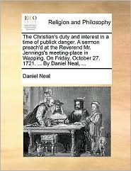 The Christian's duty and interest in a time of publick danger. A sermon preach'd at the Reverend Mr. Jennings's meeting-place in Wapping. On Friday, October 27. 1721. ... By Daniel Neal, ... - Daniel Neal