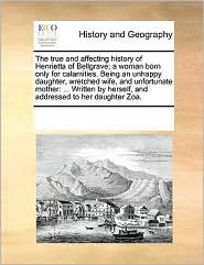 The true and affecting history of Henrietta of Bellgrave; a woman born only for calamities. Being an unhappy daughter, wretched wife, and unfortunate mother: ... Written by herself, and addressed to her daughter Zoa. - See Notes Multiple Contributors