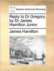 Reply to Dr Gregory, by Dr James Hamilton Junior. - James Hamilton