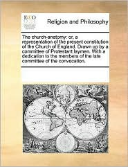 The church-anatomy: or, a representation of the present constitution of the Church of England. Drawn up by a committee of Protestant laymen. With a dedication to the members of the late committee of the convocation. - See Notes Multiple Contributors