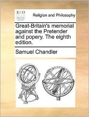 Great-Britain's memorial against the Pretender and popery. The eighth edition. - Samuel Chandler
