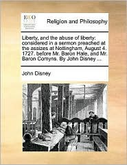 Liberty, and the abuse of liberty: considered in a sermon preached at the assizes at Nottingham, August 4. 1727. before Mr. Baron Hale, and Mr. Baron Comyns. By John Disney. - John Disney