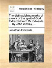 The Distinguishing Marks of a Work of the Spirit of God. Extracted from Mr. Edwards. ... by John Wesley, ... - Edwards, Jonathan