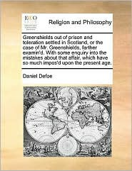 Greenshields out of prison and toleration settled in Scotland, or the case of Mr. Greenshields, farther examin'd. With some enquiry into the mistakes about that affair, which have so much impos'd upon the present age. - Daniel Defoe