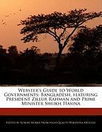 Webster's Guide to World Governments: Bangladesh, Featuring President Zillur Rahman and Prime Minister Sheikh Hasina