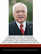 Webster's Guide to World Governments: Czech Republic, Featuring Chief President Vaclav Klaus and Prime Minister Petr Necas
