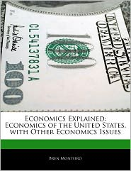 Economics Explained: Economics of the United States, with Other Economics Issues - Bren Monteiro