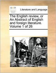 The English review, or An Abstract of English and foreign literature. Volume 1 of 26 - See Notes Multiple Contributors