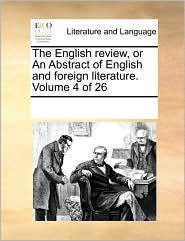 The English review, or An Abstract of English and foreign literature. Volume 4 of 26 - See Notes Multiple Contributors