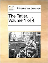 The Tatler. . Volume 1 of 4 - See Notes Multiple Contributors