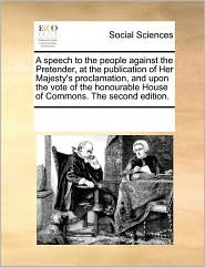 A speech to the people against the Pretender, at the publication of Her Majesty's proclamation, and upon the vote of the honourable House of Commons. The second edition.