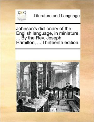 Johnson's dictionary of the English language, in miniature. . By the Rev. Joseph Hamilton, . Thirteenth edition. - See Notes Multiple Contributors