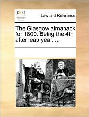 The Glasgow almanack for 1800. Being the 4th after leap year. . - See Notes Multiple Contributors