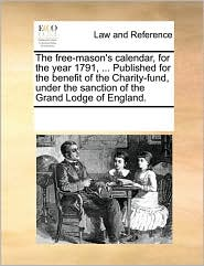 The free-mason's calendar, for the year 1791, ... Published for the benefit of the Charity-fund, under the sanction of the Grand Lodge of England.
