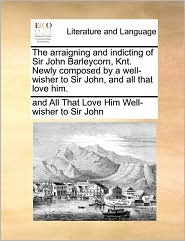 The arraigning and indicting of Sir John Barleycorn, Knt. Newly composed by a well-wisher to Sir John, and all that love him. - and All That Lo Well-wisher to Sir John