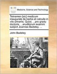 Tetnamen [sic] medicum inaugurale de tophis et calculis in viis urinariis. Quod, ...pro gradu doctoris, ...eruditorum examini subjicit Joannes Badeley. ... - John Badeley